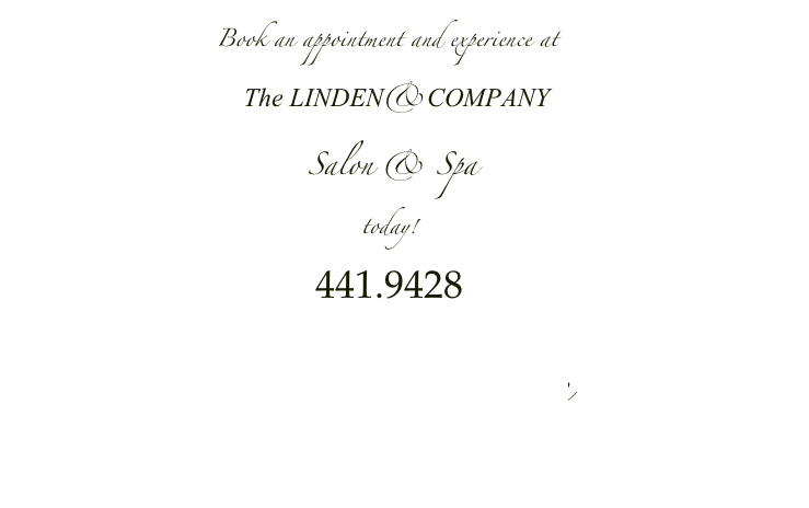 Book an appointment and experience at                            The LINDEN&COMPANY                                          Salon & Spa                                              today!                                                                      441.9428       Enter the Spa here
