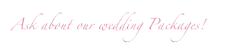 Ask about our wedding Packages!